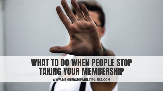 What To Do When People Stop Taking Your Membership